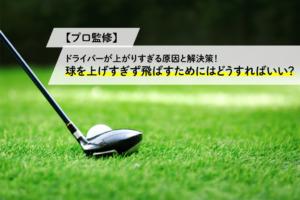 【プロ監修】ドライバーが上がりすぎる原因と解決策!球を上げすぎず飛ばすためにはどうすればいい?