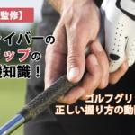 【プロ監修】ドライバーのグリップの基礎知識!ゴルフグリップの正しい握り方の動画つき