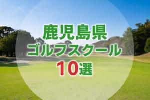 【厳選10選】鹿児島県にあるおすすめゴルフスクール一覧