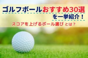 ゴルフボールおすすめ30選を一挙紹介!スコアを上げるボール選びとは?