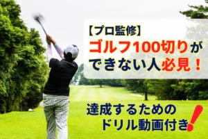 【プロ監修】ゴルフ100切りができない人必見!達成するためのドリル動画付き