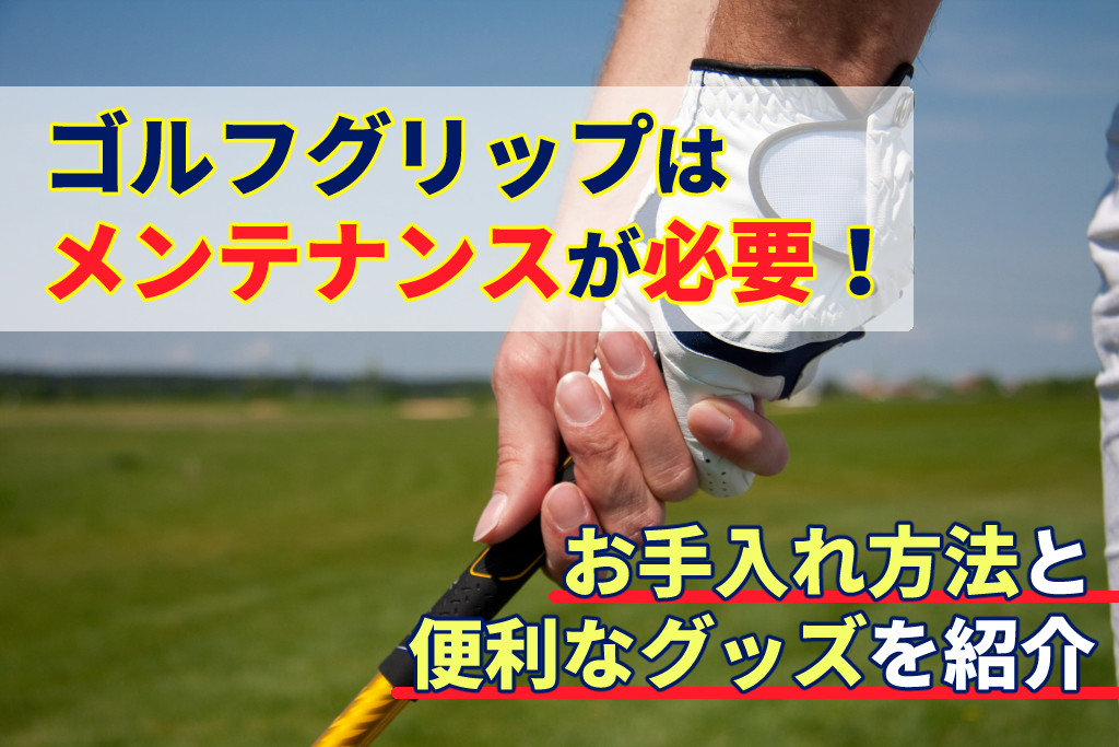ゴルフグリップはメンテナンスが必要!お手入れ方法と便利なグッズを紹介