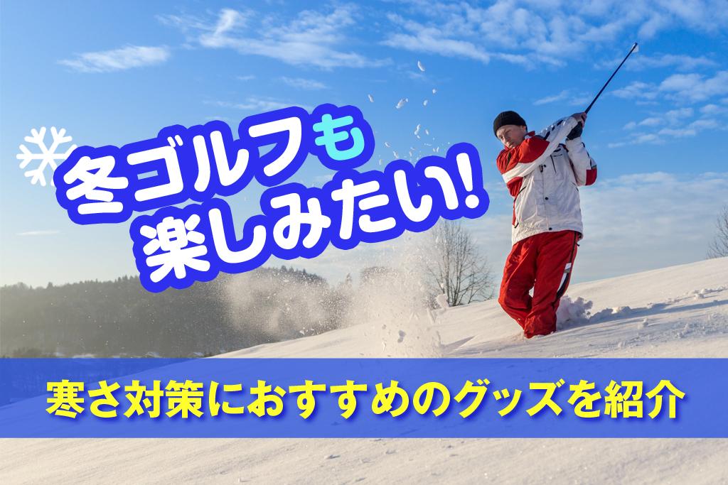 冬ゴルフも楽しみたい!寒さ対策におすすめのグッズを紹介