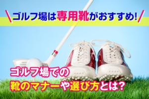 ゴルフ場は専用靴がおすすめ!ゴルフ場での靴のマナーや選び方とは?