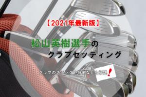 【2021年最新版】松山英樹選手のクラブセッティング