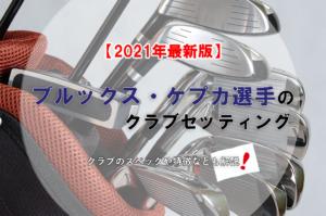 【2021年最新版】ブルックス・ケプカ選手のクラブセッティング