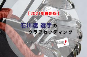【2021年最新版】石川遼選手のクラブセッティング