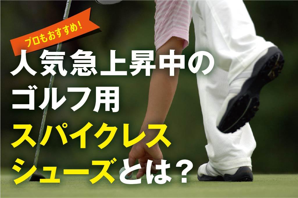 プロもおすすめ!人気急上昇中のゴルフ用スパイクレスシューズとは?