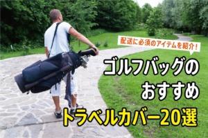 ゴルフバッグのおすすめトラベルカバー20選!配送に必須のアイテムを紹介!