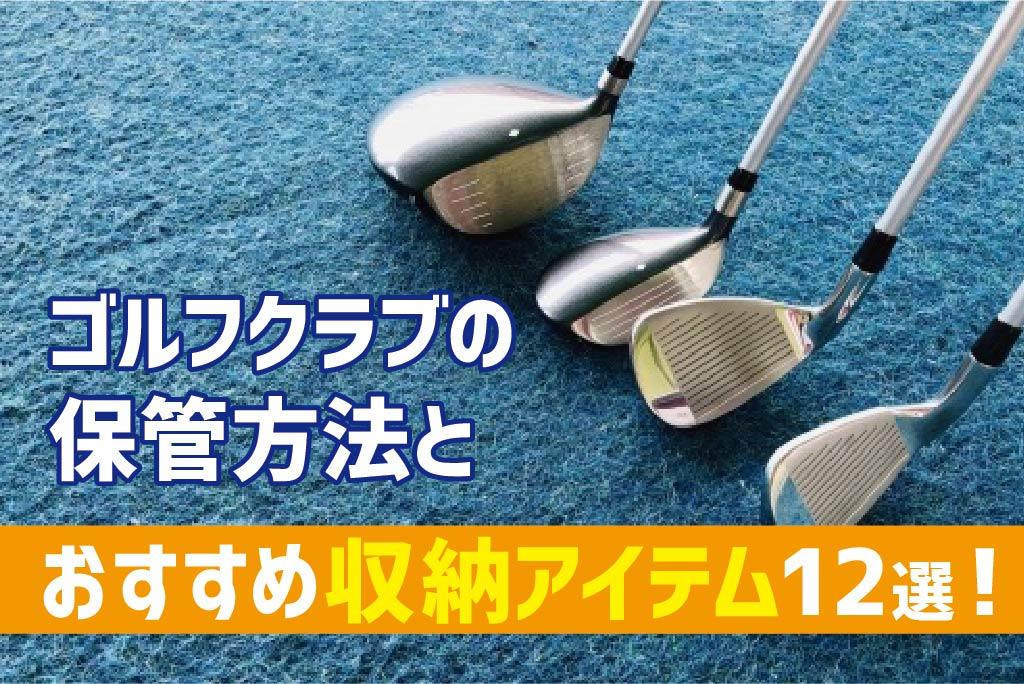 ゴルフクラブの保管方法とおすすめ収納アイテム12選!